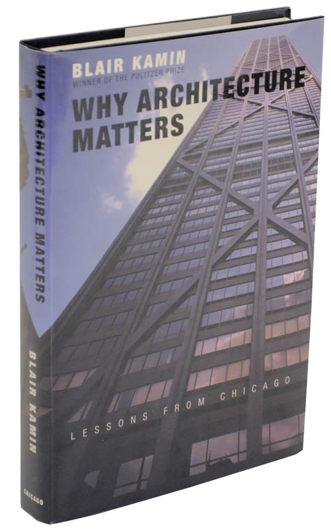 Why Architecture Matters. Lessons From Chicago. Blair KAMIN.