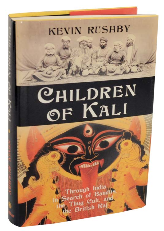 Children of Kali: Through India in Search of Bandits, The Thug Cult, and The British Raj. Kevin RUSHBY.