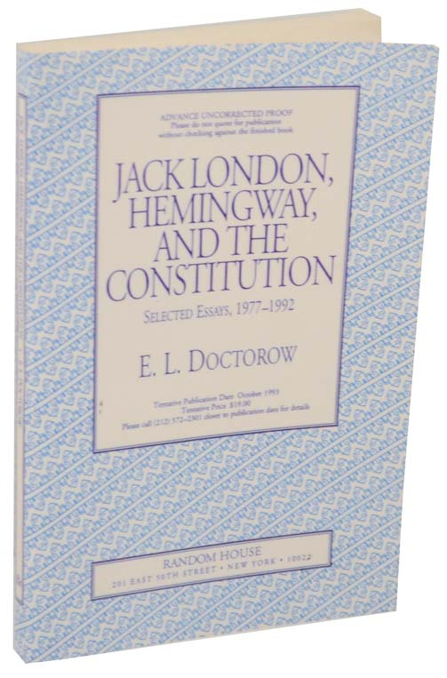 Jack London, Hemingway, and The Constitution Selected Essays 1977- 1992 (Uncorrected Proof). E. L. DOCTOROW.