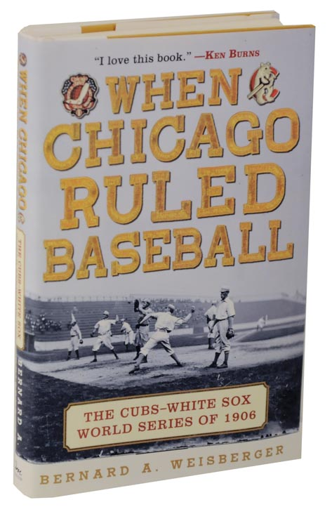 When Chicago Ruled Baseball: The Cubs-White Sox World Series of 1906 (Review Copy). Bernard A. WEISBERGER.