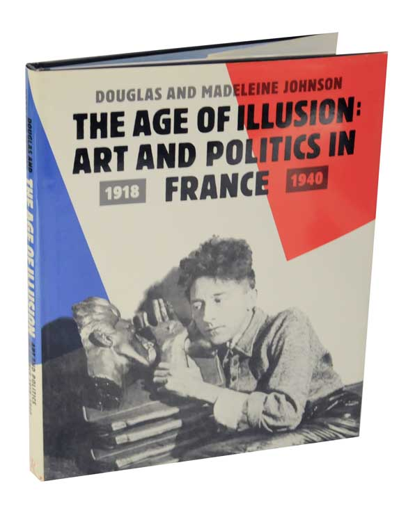 The Age of Illusion: Art and Politics in France 1918-1940. Douglas and Madeleine JOHNSON.