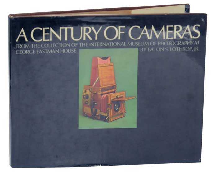 A Century of Cameras From the Collection of the International Museum of Photograhpy at George Eastman House. Eaton S. Jr LOTHROP.
