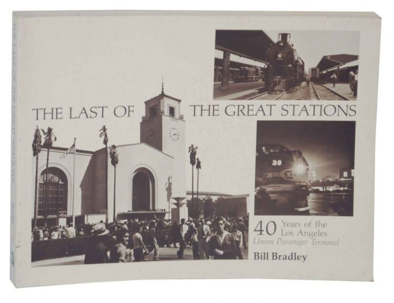 The Last of The Great Stations: 40 Years of the Los Angles Union Passenger Terminal. Bill BRADLEY.