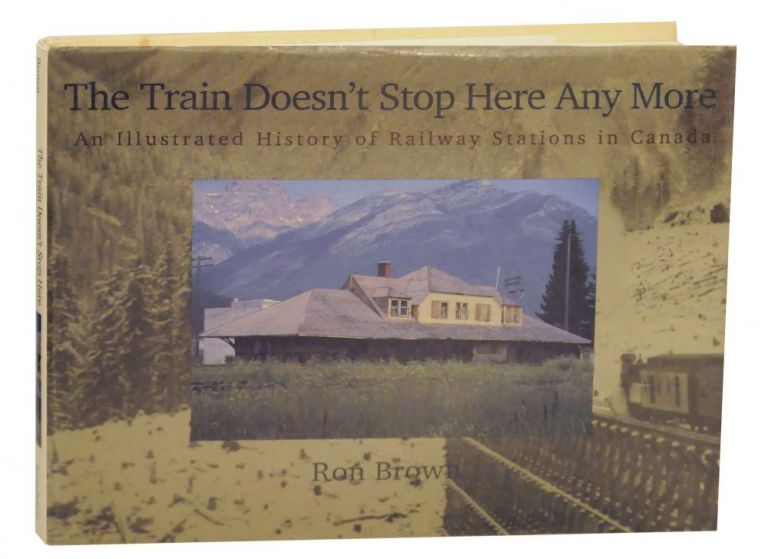 The Train Doesn't Stop Here Any More: An Illustrated History of Railway Stations in Canada. Ron BROWN.