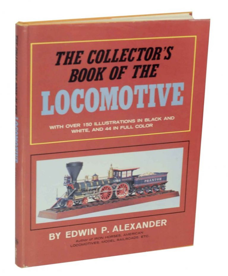 The Collector's Book of the Locomotive. Edwin P. ALEXANDER.
