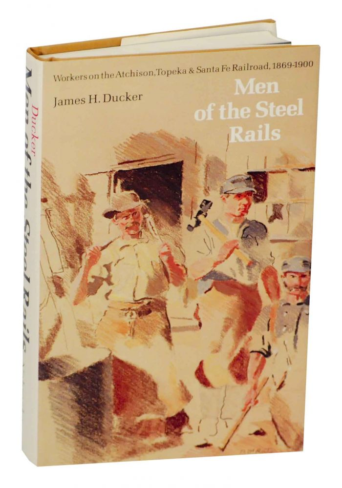 Men of the Steel Rails: Worksers on the Atchison, Topeka & Santa Fe Railroad, 1869-1900. James H. DUCKER.