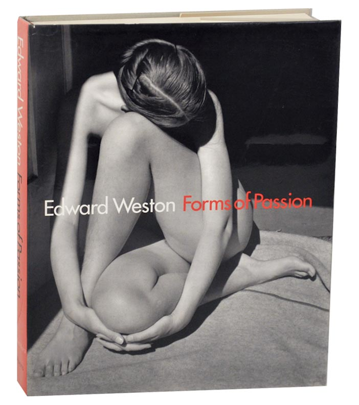Edward Weston: Forms of Passion. Gilles MARA, Alan Tractenberg - Edward Weston, Jr., Theodore E. Stebbins, Trudy Wilner Stack, Terence Pitts.