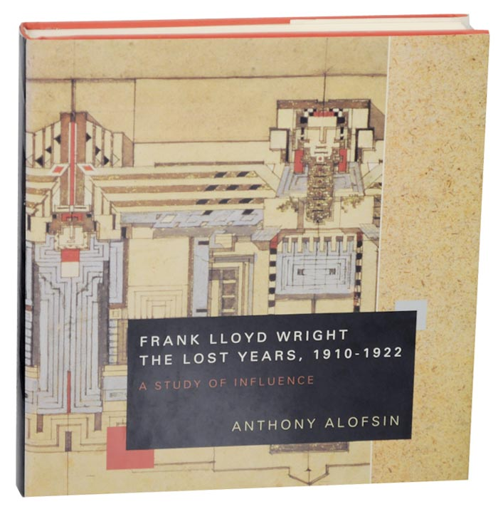 Frank Lloyd Wright The Lost Years, 1910-1922 A Study of Influence. Anthony ALOFSIN.