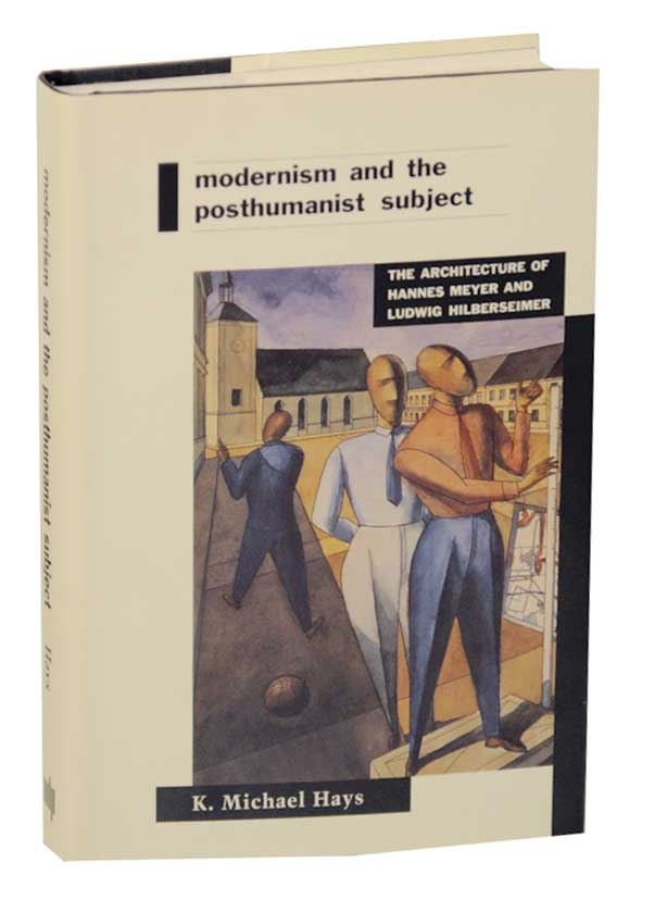 Modernism and The Posthumanist Subject: The Architecture of Hannes Meyer and Ludwig Hilberseimer. K. Michael HAYS, Hannes Meyer, Ludwig Hilberseimer.