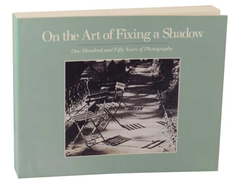 On the Art of Fixing A Shadow: One Hundred and Fifty Years of Photography. Sarah GREENOUGH, David Travis, Joel Snyder, Colin Westerbeck.