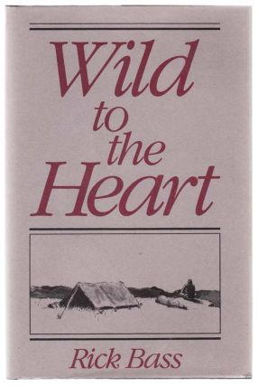 Wild To The Heart. Rick BASS.