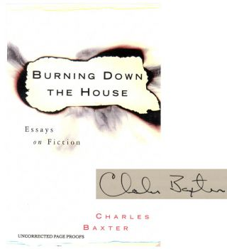 Burning Down the House: Essays on Fiction (Signed Proof Edition). Charles BAXTER