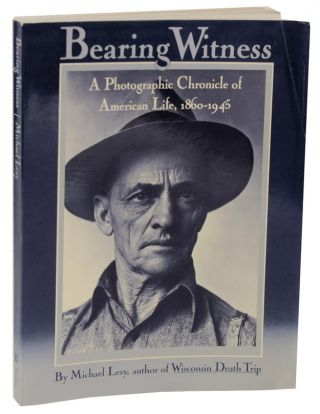 Bearing Witness: A Photographic Chronicle of American Life, 1860-1945. Michael LESY