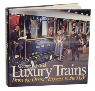 Luxury Trains: From the Orient Express to the TGV. George BEHREND