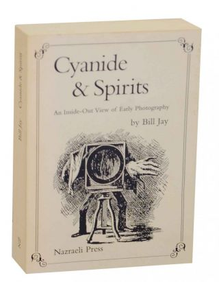 Cyanide & Spirits: An Inside-Out View of Early Photography. Bill JAY