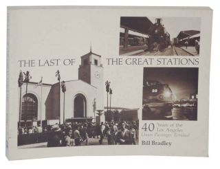 The Last of The Great Stations: 40 Years of the Los Angles Union Passenger Terminal. Bill BRADLEY