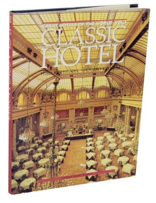 Classic Hotel - Great Hotels of the World: Vol. 1. Hiro KISHIKAWA, Shinjiro Kirishiki