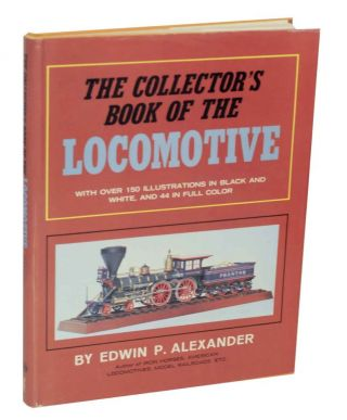 The Collector's Book of the Locomotive. Edwin P. ALEXANDER