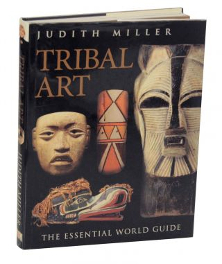 Tribal Art: The Essential World Guide. Judith MILLER, Jim Haas, Philip Keith, Graham Rae