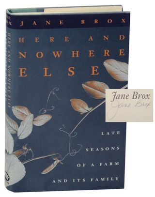 Here and Nowhere Else: Late Seasons of a Farm and Its Family (Signed First Edition). Jane BROX