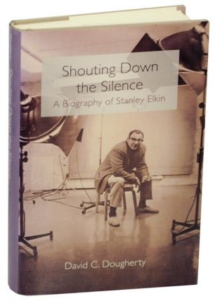 Shouting Down the Silence: A Biography of Stanley Elkin. David C. DOUGHERTY
