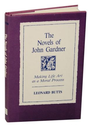 The Novels of John Gardner: Making Life Art As a Moral Process. Leonard BUTTS