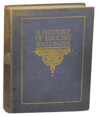 A History of English Wallpaper 1509-1914. Alan Victor SUGDEN, John Ludlam Edmondson