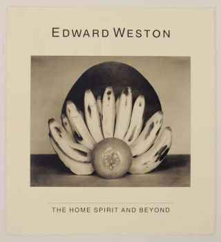 Edward Weston: The Home Spirit and Beyond. Edward WESTON, Weston Naef