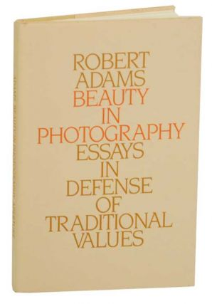 Beauty in Photography: Essays in Defense of Traditional Values. Robert ADAMS