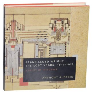 Frank Lloyd Wright The Lost Years, 1910-1922 A Study of Influence. Anthony ALOFSIN
